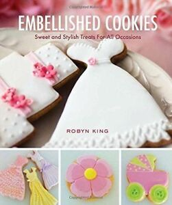 Embellished Cookies: Sweet and Stylish Treats for All Occasions,King, Robyn,New