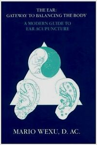 EAR ACUPUNCTURE: A Modern Guide to Ear Acupuncture by Mario Wexu