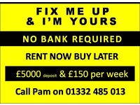 NO BANK & NO DEPOSIT REQD. RENT NOW BUY LATER. FIX ME UP & ONLY £150/WEEK.