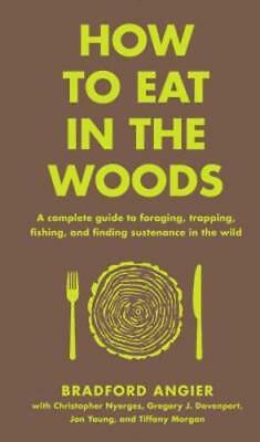 How to Eat in the Woods: A Total Guide to Foraging, Trapping, Fishing, and