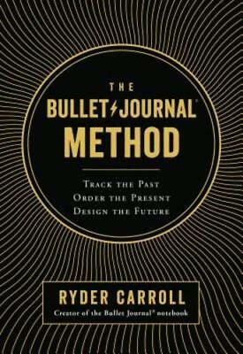 The Bullet Journal Method: Track the Past, Order the Present, Design the (Next Track Order)
