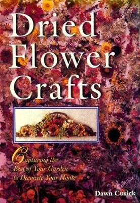 Good, Dried Flower Crafts: Capturing the Best of Your Garden to Decorate Your