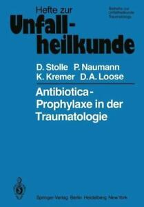 Antibiotica-Prophylaxe in Der Traumatologie: By Dieter Stolle, P Naumann, K K...