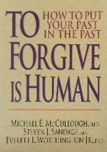 TO  FORGIVE  is  HUMAN--How to put your past...in the past.