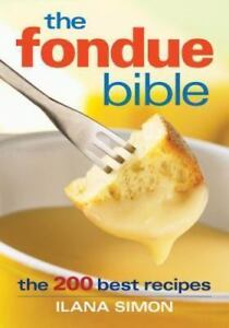 The Fondue Bible : The 200 Best Recipes by Ilana Simon (2007)