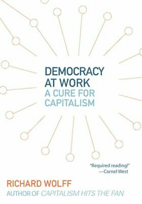 Democracy at Work: A Cure for Capitalism by Richard D Wolff