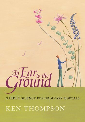 An Ear To The Ground: Garden Science For Ordinary Mortals,Ken Thompson