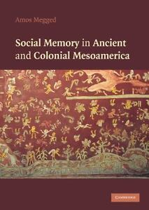 Social Memory in Ancient and Colonial Mesoamerica Megged Amos New condition - <span itemprop=availableAtOrFrom>Gillingham, United Kingdom</span> - Social Memory in Ancient and Colonial Mesoamerica Megged Amos New condition - Gillingham, United Kingdom