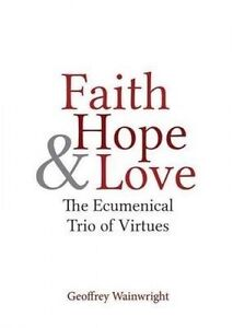 Faith, Hope, and Love: The Ecumenical Trio of Virtues by Wainwright, Geoffrey