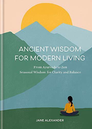 Ancient Wissen Für Modern Living: Von Ayurveda Sich Zen: Seasonal Für Clar