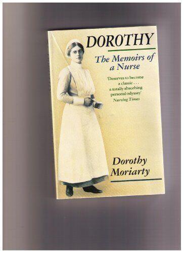 Dorothy: The Memoirs of a Nurse, 1889-1989 By Dorothy Moriarty,Edwina Currie