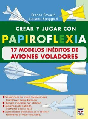Crear y Jugar Con Papiroflexia. 17 Modelos Ineditos de Aviones Voladores