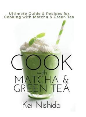 Cook with Matcha and Green Tea: Ultimate Guide & Recipes for Cooking with (Matcha Tea Recipes)