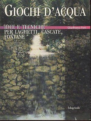 Giochi d'acqua. Idee e tecniche per laghetti, cascate, fontane - Gianfranco Fanì