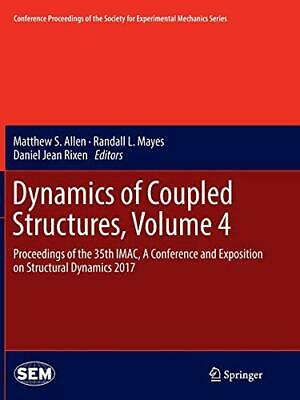Dynamics of Coupled Structures, Volume 4 : Proc. Allen, S..#