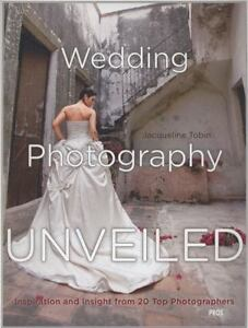 Wedding Photography Unveiled: Inspiration and Insight from 20 Top Photographers,