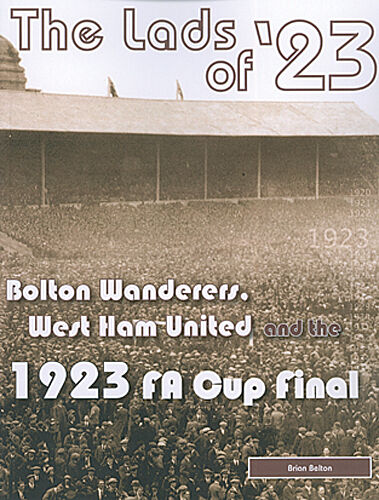 The Lads of '23 - Bolton Wanderers, West Ham United and the 1923 F.A. Cup Final