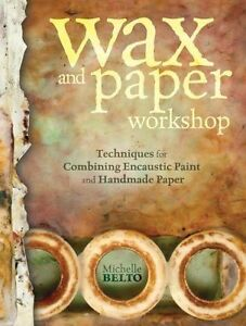Wax + Paper: Techniques for Combining Handmade Paper with Encaustic Paint by...
