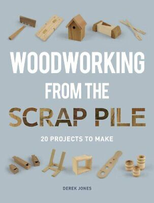 Woodworking from the Scrap Pile 20 Projects to Make