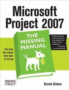 Microsoft Project 2007: The Missing Manual By Biafore, Bonnie