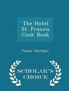 The Hotel St. Francis Cook Book - Scholar's Choice Edition by Hirtzler, Victor