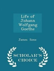 Life of Johann Wolfgang Goethe - Scholar's Choice Edition by Sime, James