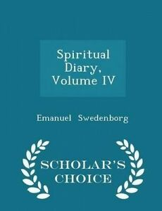 Spiritual Diary, Volume IV - Scholar's Choice Edition by Swedenborg, Emanuel