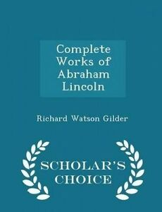 Complete Works Abraham Lincoln - Scholar's Choice Edition by Gilder Richard Wats