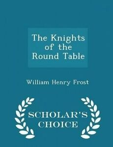 The Knights Round Table - Scholar's Choice Edition by Frost William Henry