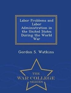 Labor Problems Labor Administration in United States Duri by Watkins Gordon S