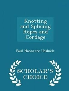 Knotting Splicing Ropes Cordage - Scholar's Choice Editio by Hasluck Paul Nooncr