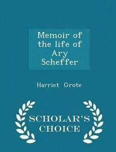 Memoir of the Life of Ary Scheffer - Scholar's Choice Edition by Grote, Harriet
