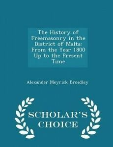 The History of Freemasonry in the District of Malta: From the Yea 9781295948932