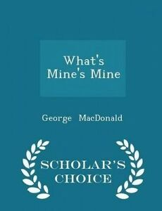 What's Mine's Mine - Scholar's Choice Edition by MacDonald, George -Paperback