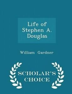 Life of Stephen A. Douglas - Scholar's Choice Edition by Gardner, William