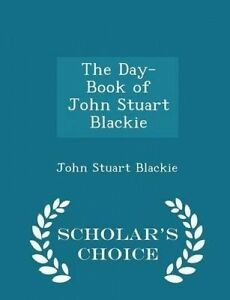 The Day-Book John Stuart Blackie - Scholar's Choice Edition by Blackie John Stua