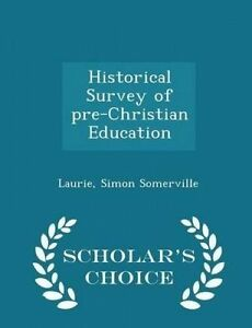 Historical Survey Pre-Christian Education - Scholar's Choice E by Somerville Lau