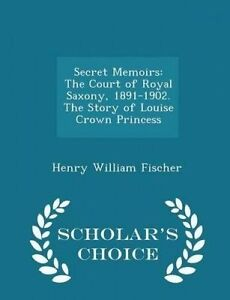 Secret Memoirs: The Court of Royal Saxony, 1891-1902. The Story of Louise Crown