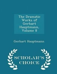 The Dramatic Works Gerhart Hauptmann Vol  8 - Scholar's Cho by Hauptmann Gerhart