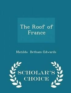 The Roof of France - Scholar's Choice Edition by Betham-Edwards, Matilda