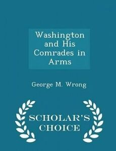 Washington His Comrades in Arms - Scholar's Choice Edition by Wrong George M