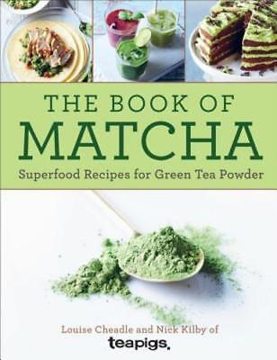 The Book of Matcha: Superfood Recipes for Green Tea Powder by Louise, (Matcha Tea Recipes)