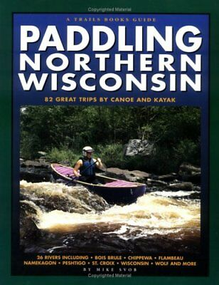 Paddling Northern Wisconsin : 82 Great Trips by Canoe and Kayak by Mike Svob...