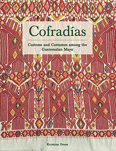 COFRADIAS: Customs and Costumes Among The Guatemalan Maya by Krystyna Deuss