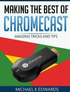 Making the Best of Chromecast: Amazing Tricks and Tips by Edwards, Michael K.