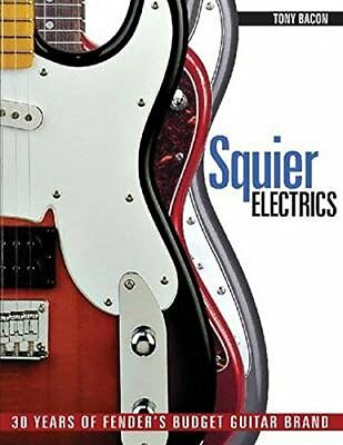 Squier Electrics: 30 Years of Fenders Budget Guitar Brand by Bacon, Tony