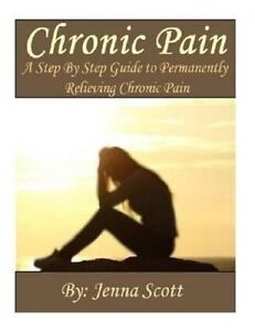 Chronic Pain Step by Step Guide Permanently Relieving Chron by Scott Jenna