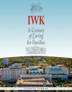 IWK: A Century of Caring for Families  Stephen Kimber