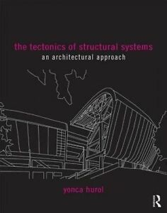 The Tectonics of Structural Systems: An Architectural Approach by Yonca Hurol