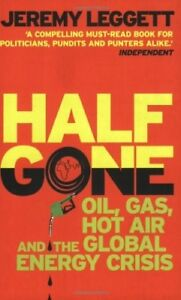 New, Half Gone: Oil, Gas, Hot Air and the Global Energy Crisis, Jeremy Leggett,